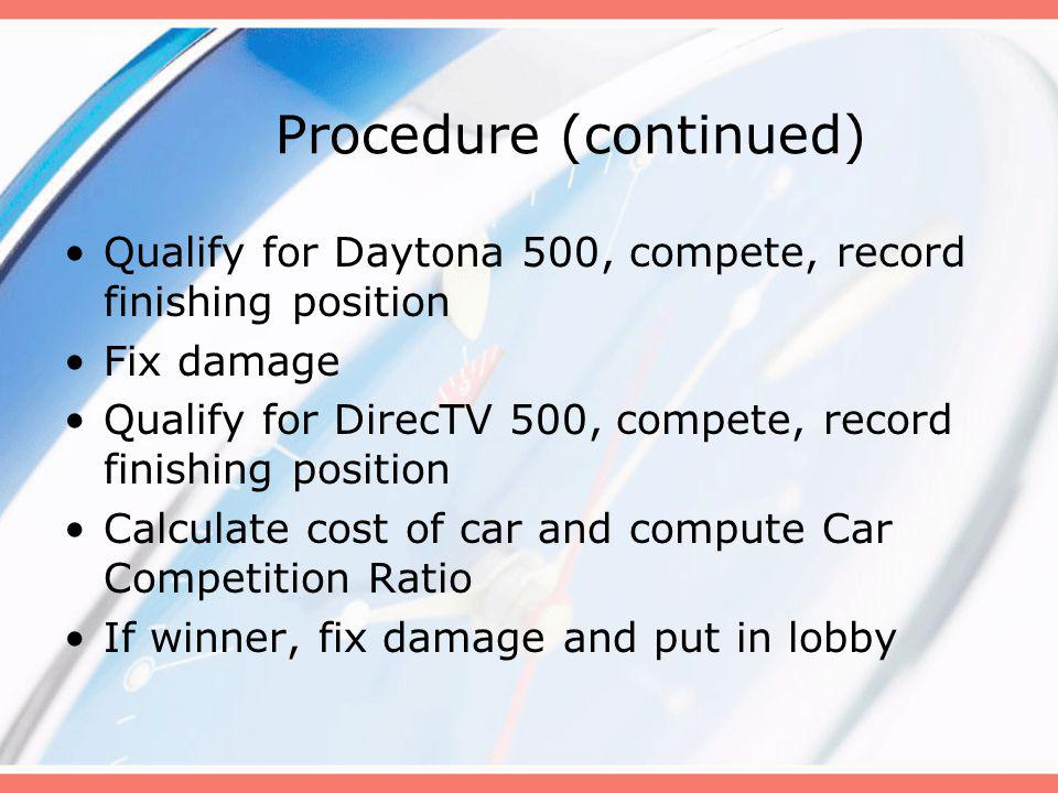 Procedure (continued) Qualify for Daytona 500, compete, record finishing position Fix damage Qualify for DirecTV 500, compete, record finishing position Calculate cost of car and compute Car Competition Ratio If winner, fix damage and put in lobby