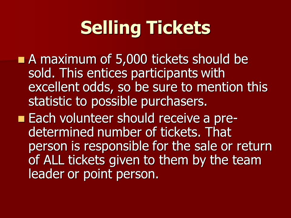 Selling Tickets A maximum of 5,000 tickets should be sold. This entices participants with excellent odds, so be sure to mention this statistic to poss