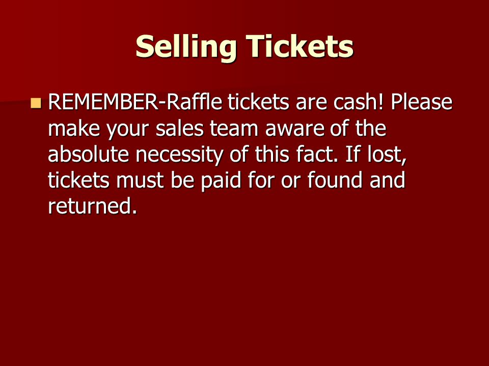 Selling Tickets REMEMBER-Raffle tickets are cash! Please make your sales team aware of the absolute necessity of this fact. If lost, tickets must be p