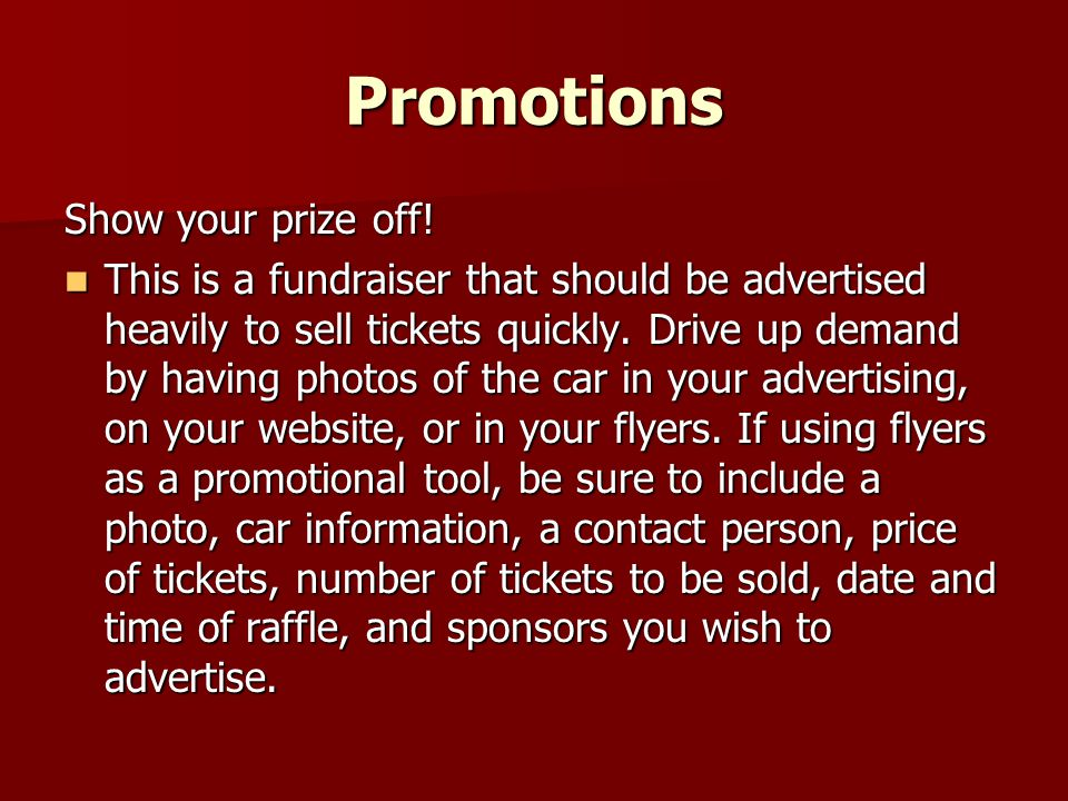 Promotions Show your prize off! This is a fundraiser that should be advertised heavily to sell tickets quickly. Drive up demand by having photos of th