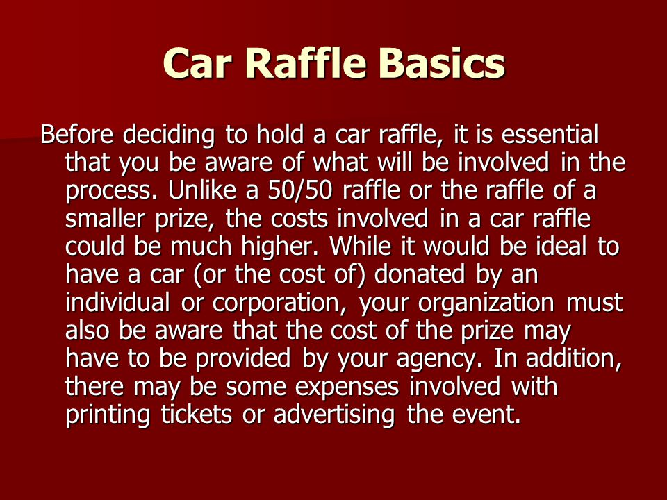 Car Raffle Basics Before deciding to hold a car raffle, it is essential that you be aware of what will be involved in the process. Unlike a 50/50 raff