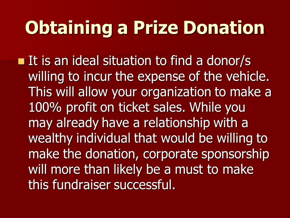 Obtaining a Prize Donation It is an ideal situation to find a donor/s willing to incur the expense of the vehicle. This will allow your organization t