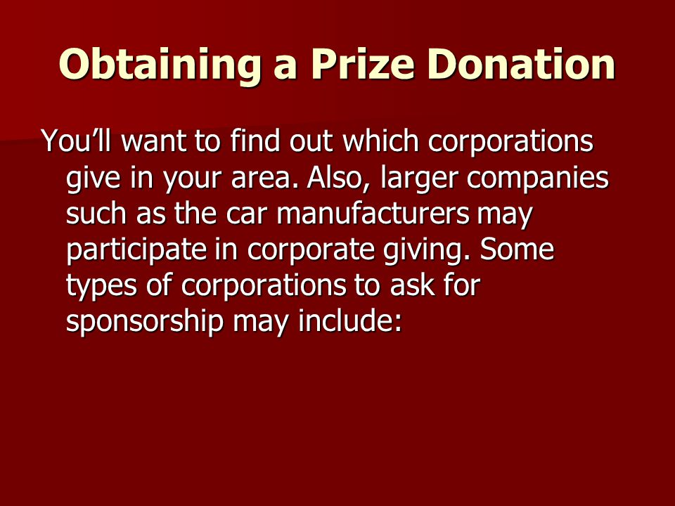 Obtaining a Prize Donation Youll want to find out which corporations give in your area. Also, larger companies such as the car manufacturers may parti