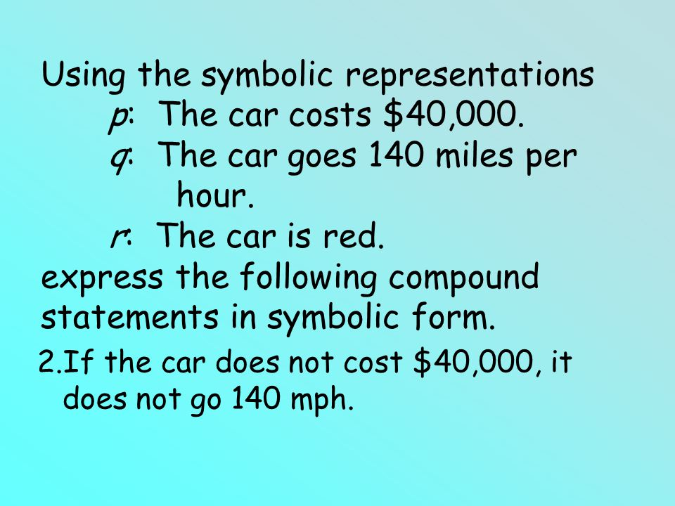 Using the symbolic representations p: The car costs $40,000. q: The car goes 140 miles per hour. r: The car is red. express the following compound sta