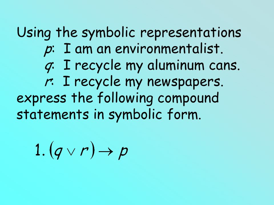 Using the symbolic representations p: I am an environmentalist. q: I recycle my aluminum cans. r: I recycle my newspapers. express the following compo