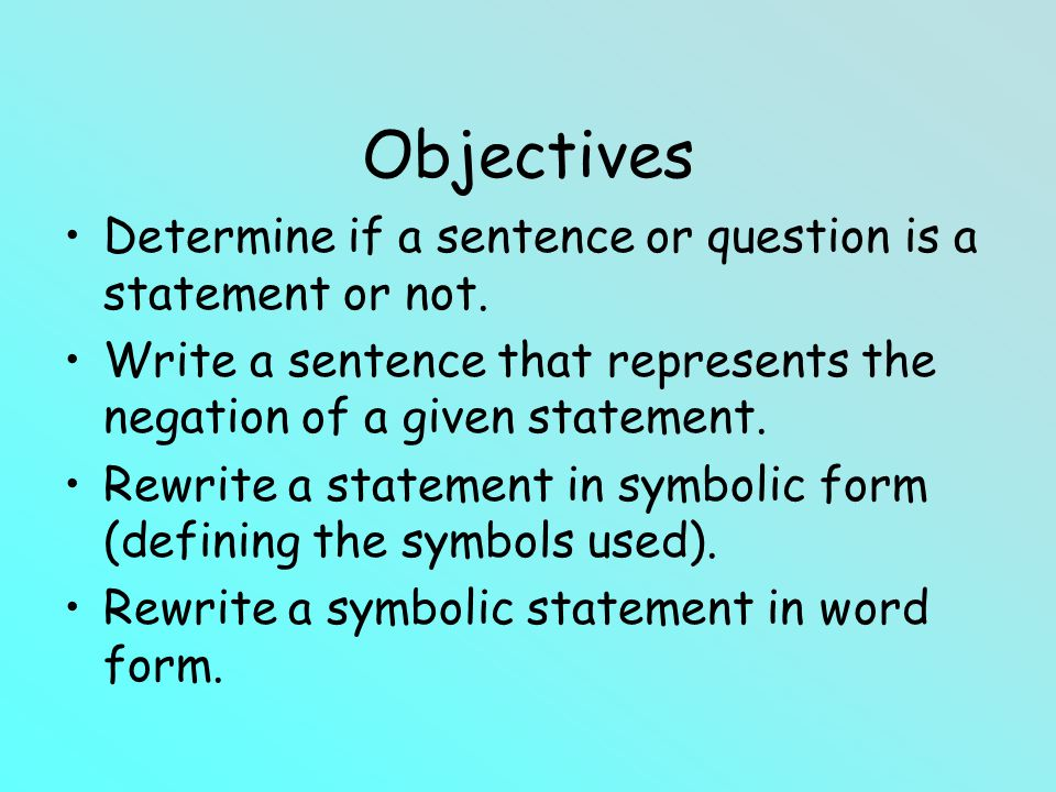 Objectives Determine if a sentence or question is a statement or not. Write a sentence that represents the negation of a given statement. Rewrite a st