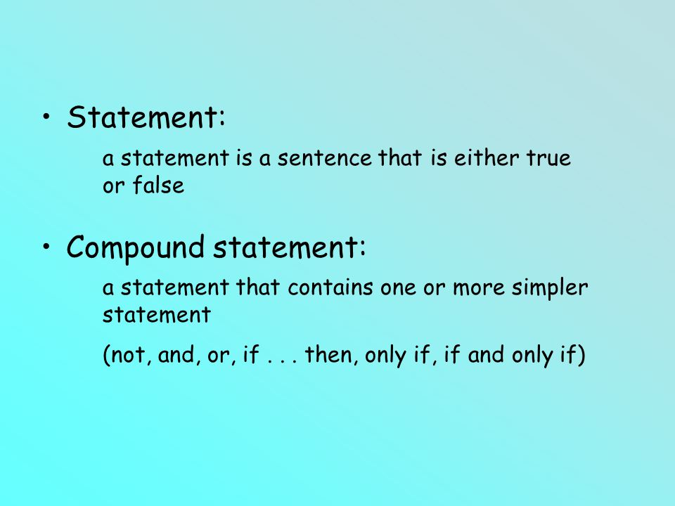 Statement: Compound statement: a statement is a sentence that is either true or false a statement that contains one or more simpler statement (not, and, or, if...