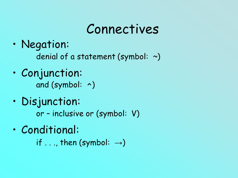 Negation: Conjunction: Disjunction: Conditional: denial of a statement (symbol: ~) and (symbol: ^ ) Connectives or – inclusive or (symbol: V) if..., then (symbol: )