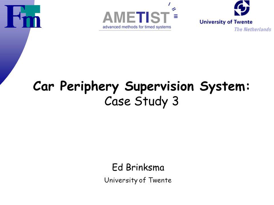Car Periphery Supervision System: Case Study 3 Ed Brinksma University of Twente