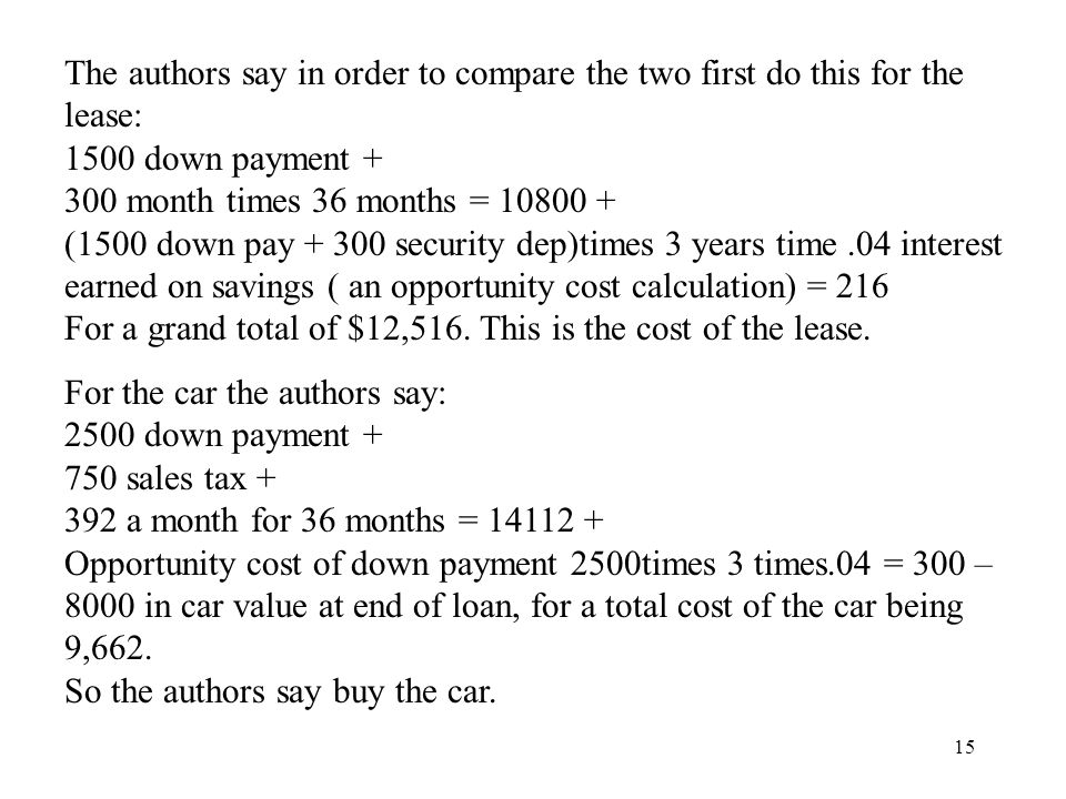 15 The authors say in order to compare the two first do this for the lease: 1500 down payment + 300 month times 36 months = 10800 + (1500 down pay + 300 security dep)times 3 years time.04 interest earned on savings ( an opportunity cost calculation) = 216 For a grand total of $12,516.