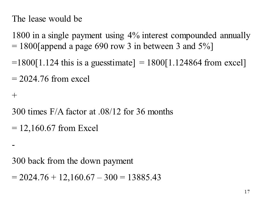 17 The lease would be 1800 in a single payment using 4% interest compounded annually = 1800[append a page 690 row 3 in between 3 and 5%] =1800[1.124 t
