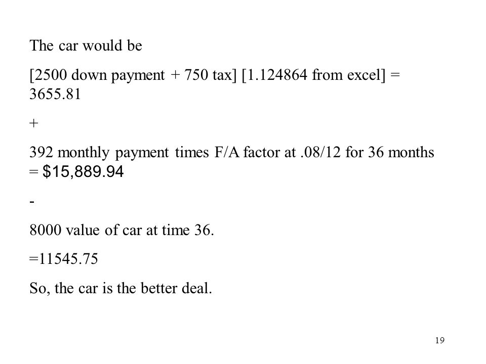 19 The car would be [2500 down payment + 750 tax] [1.124864 from excel] = 3655.81 + 392 monthly payment times F/A factor at.08/12 for 36 months = $15,