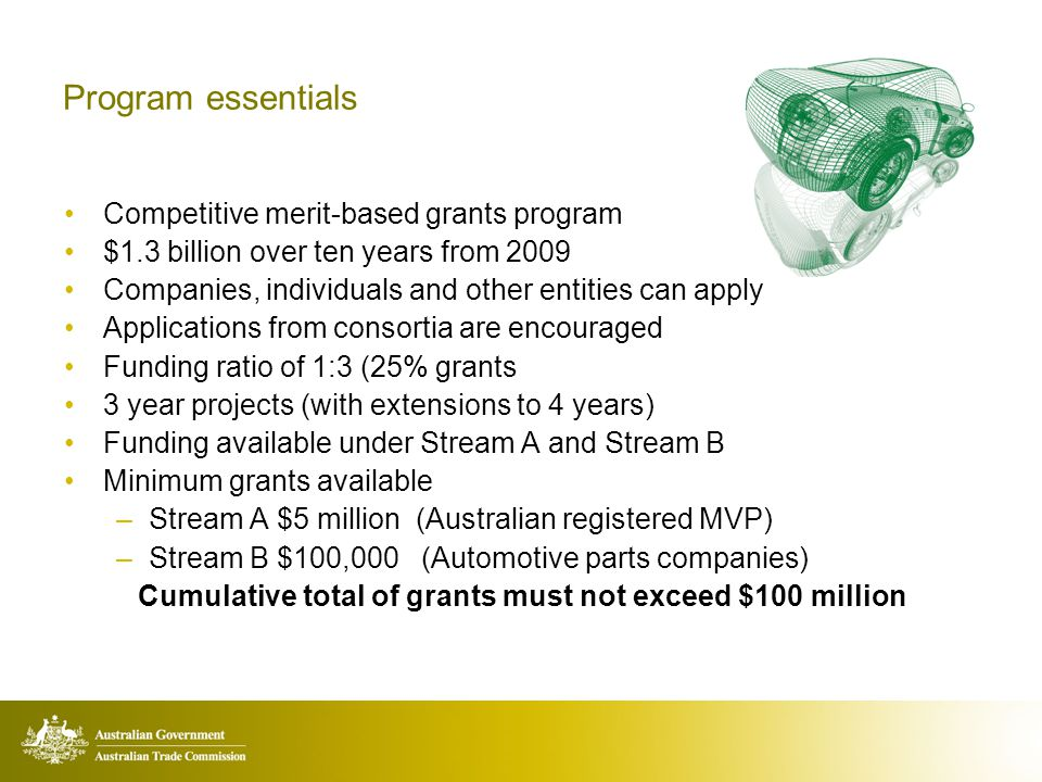 Program essentials Competitive merit-based grants program $1.3 billion over ten years from 2009 Companies, individuals and other entities can apply Applications from consortia are encouraged Funding ratio of 1:3 (25% grants 3 year projects (with extensions to 4 years) Funding available under Stream A and Stream B Minimum grants available –Stream A $5 million (Australian registered MVP) –Stream B $100,000 (Automotive parts companies) Cumulative total of grants must not exceed $100 million