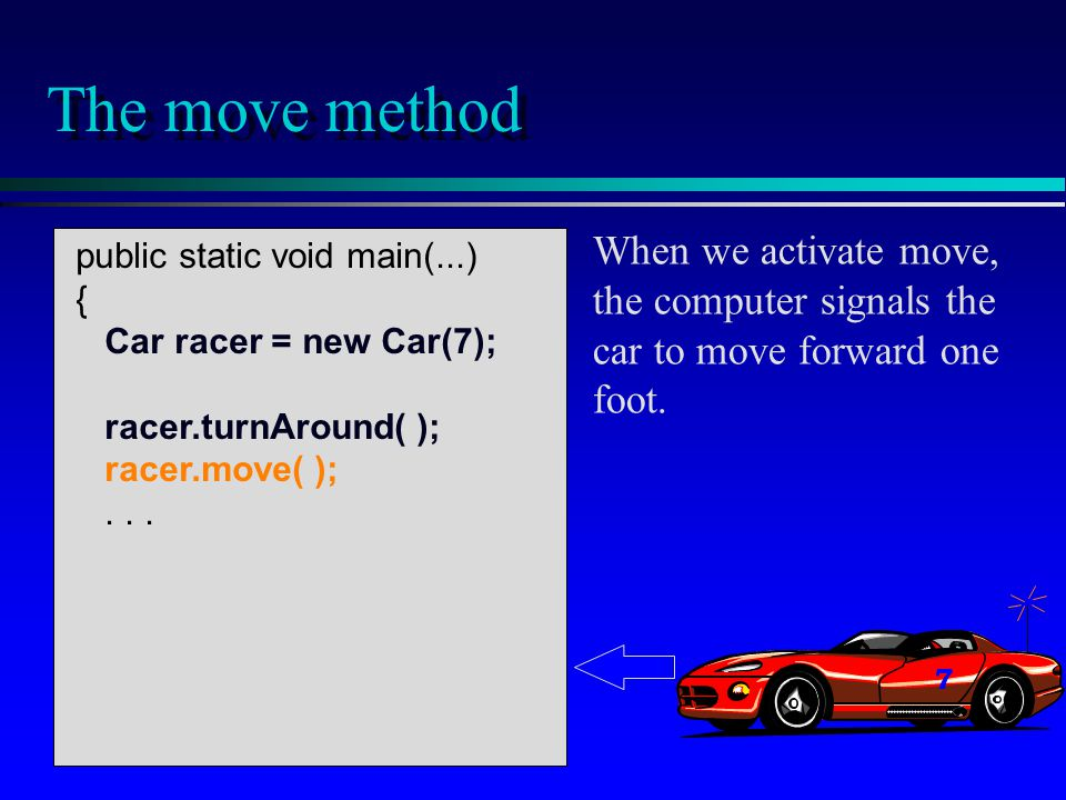 public static void main(...) { Car racer = new Car(7); racer.turnAround( ); racer.move( );...