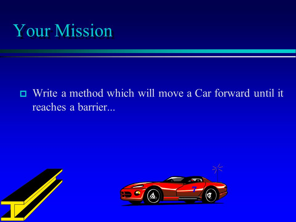 Your Mission Write a method which will move a Car forward until it reaches a barrier...