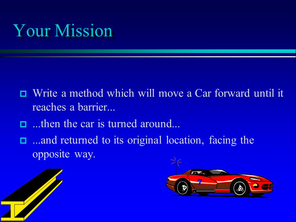 Your Mission Write a method which will move a Car forward until it reaches a barrier......then the car is turned around......and returned to its original location, facing the opposite way.