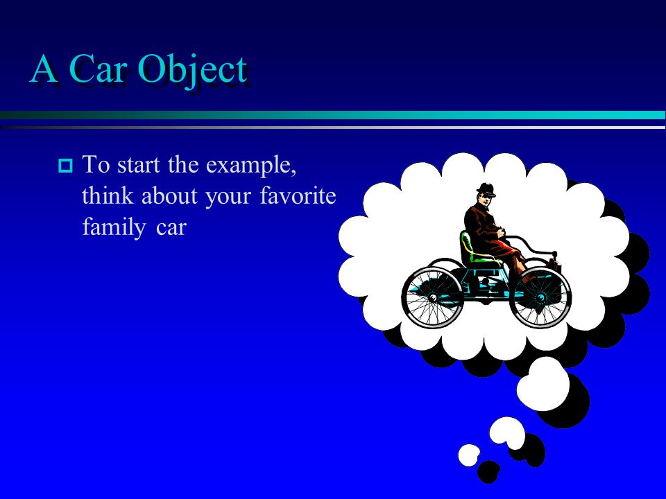 A Car Object To start the example, think about your favorite family car