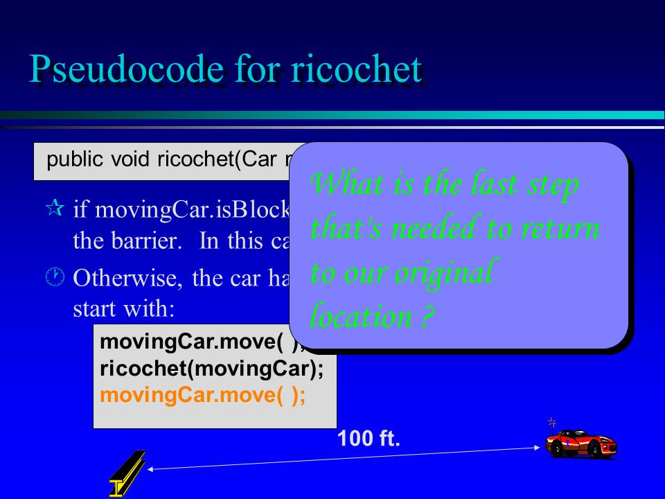 movingCar.move( ); ricochet(movingCar); movingCar.move( ); Pseudocode for ricochet if movingCar.isBlocked( ), then the car is already at the barrier.