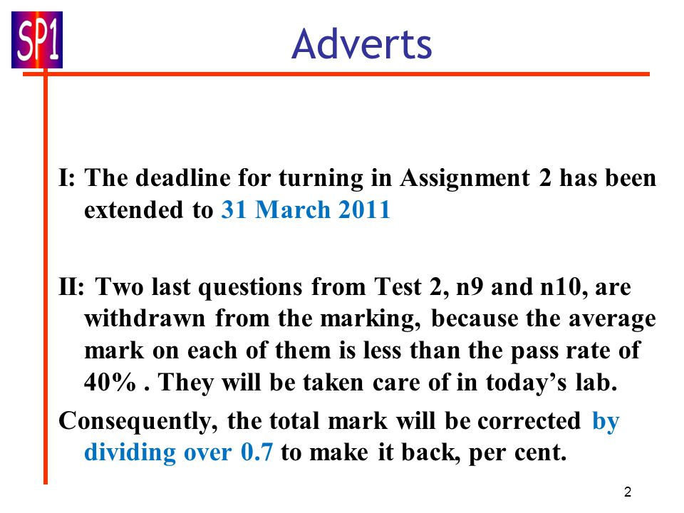 2 Adverts I: The deadline for turning in Assignment 2 has been extended to 31 March 2011 II: Two last questions from Test 2, n9 and n10, are withdrawn