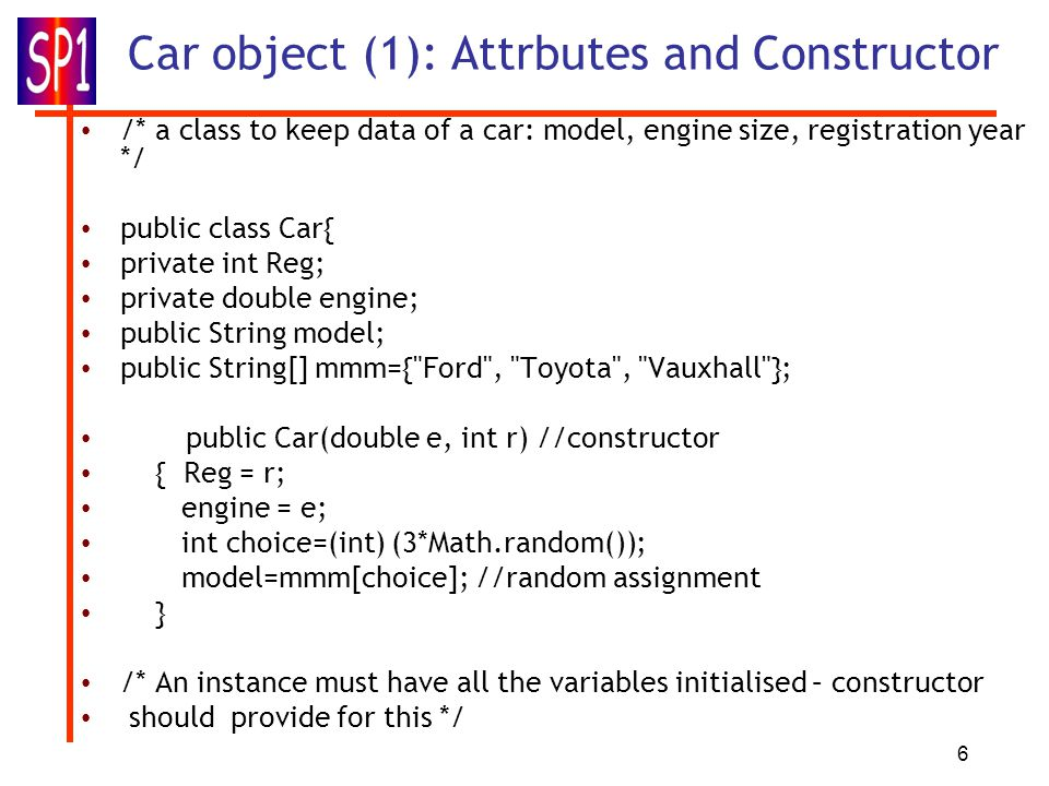 6 Car object (1): Attrbutes and Constructor /* a class to keep data of a car: model, engine size, registration year */ public class Car{ private int R