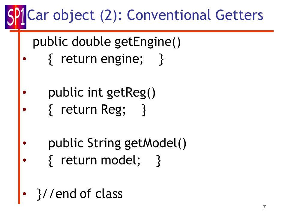 7 Car object (2): Conventional Getters public double getEngine() { return engine; } public int getReg() { return Reg; } public String getModel() { return model; } }//end of class
