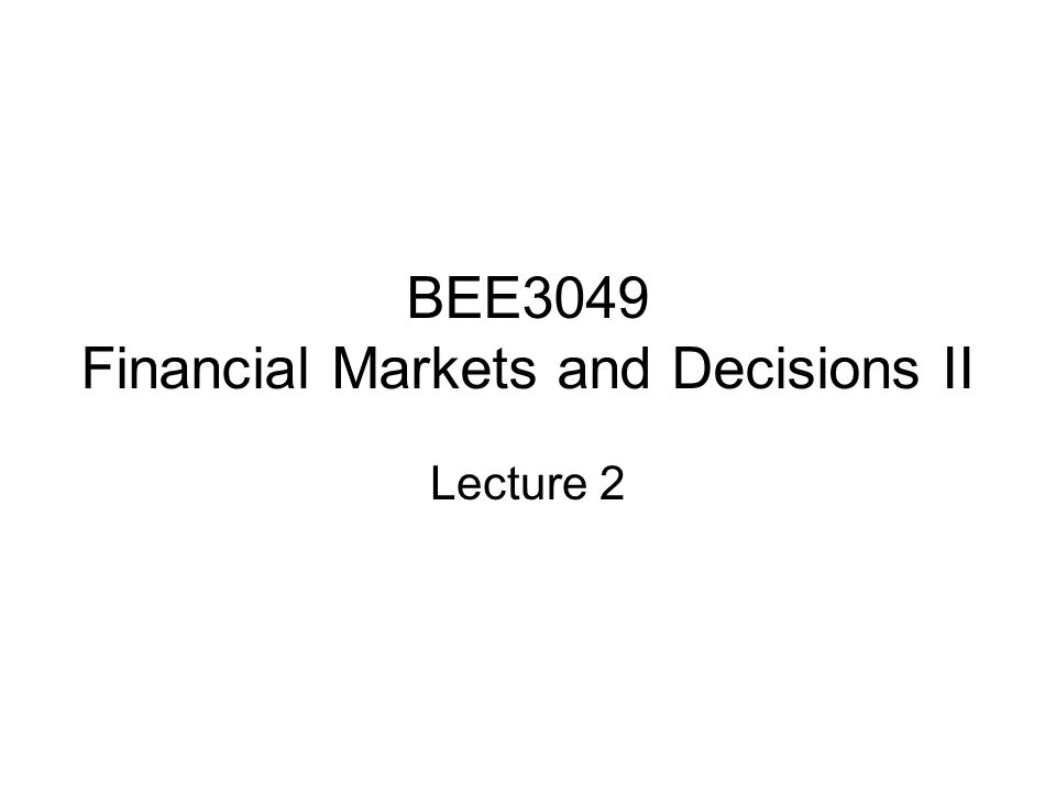 BEE3049 Financial Markets and Decisions II Lecture 2