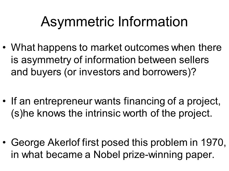 Asymmetric Information What happens to market outcomes when there is asymmetry of information between sellers and buyers (or investors and borrowers).