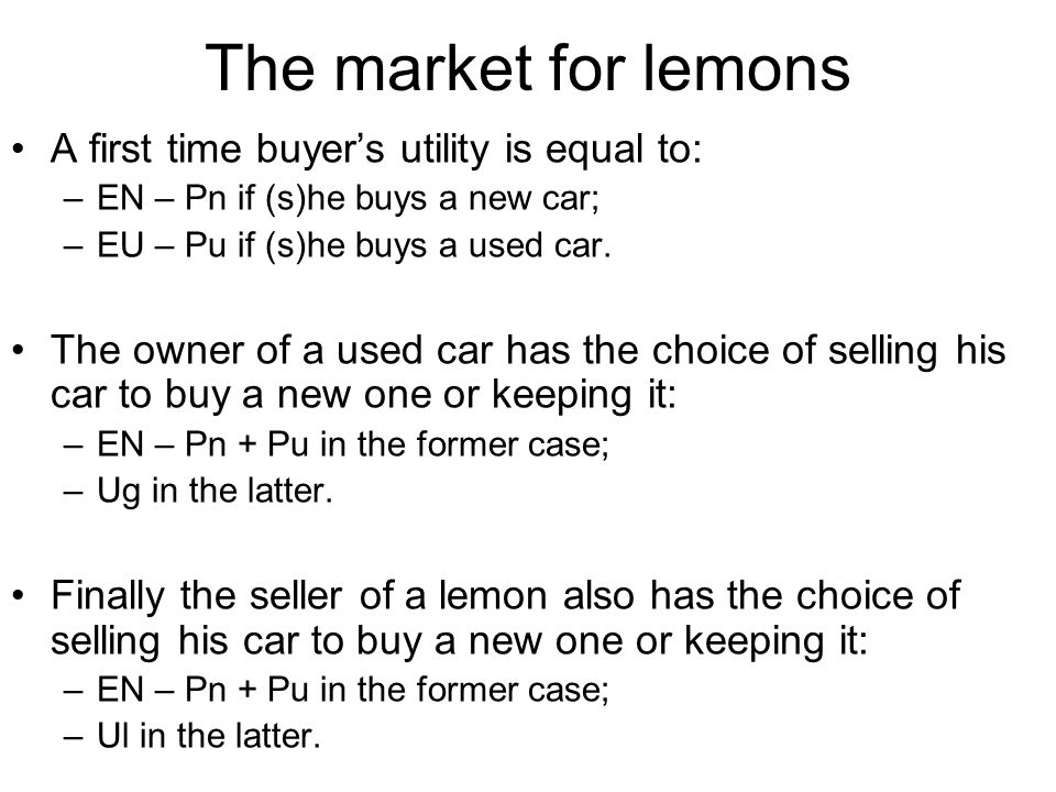 The market for lemons A first time buyers utility is equal to: –EN – Pn if (s)he buys a new car; –EU – Pu if (s)he buys a used car.