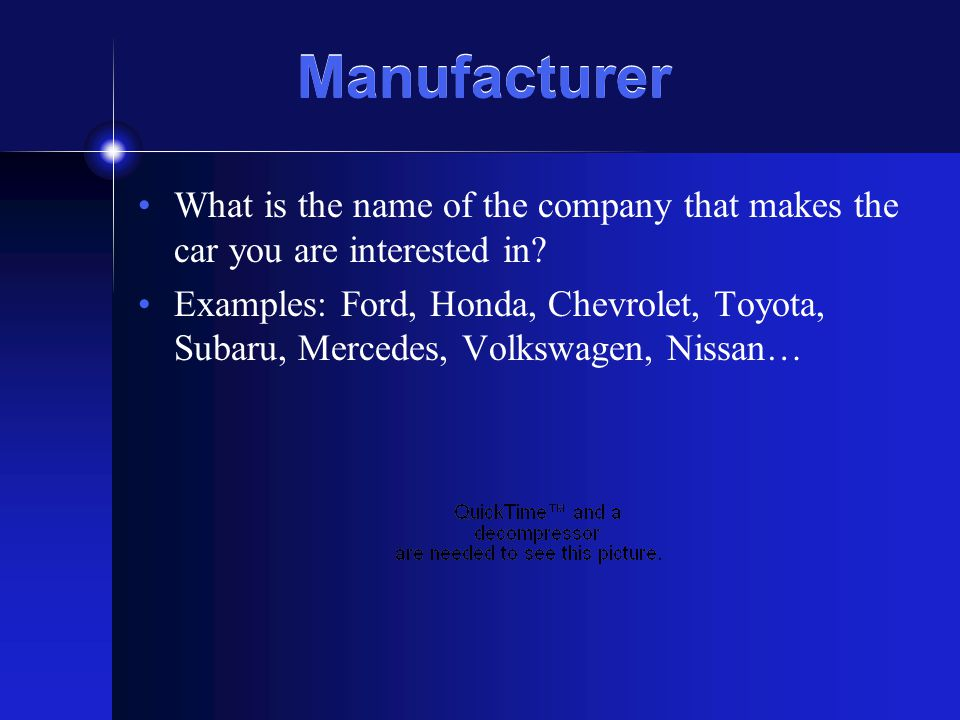 Manufacturer What is the name of the company that makes the car you are interested in.