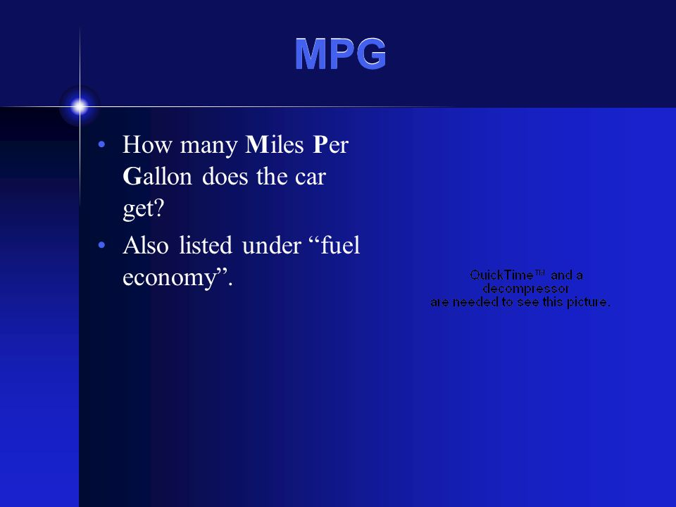 MPG How many Miles Per Gallon does the car get Also listed under fuel economy.