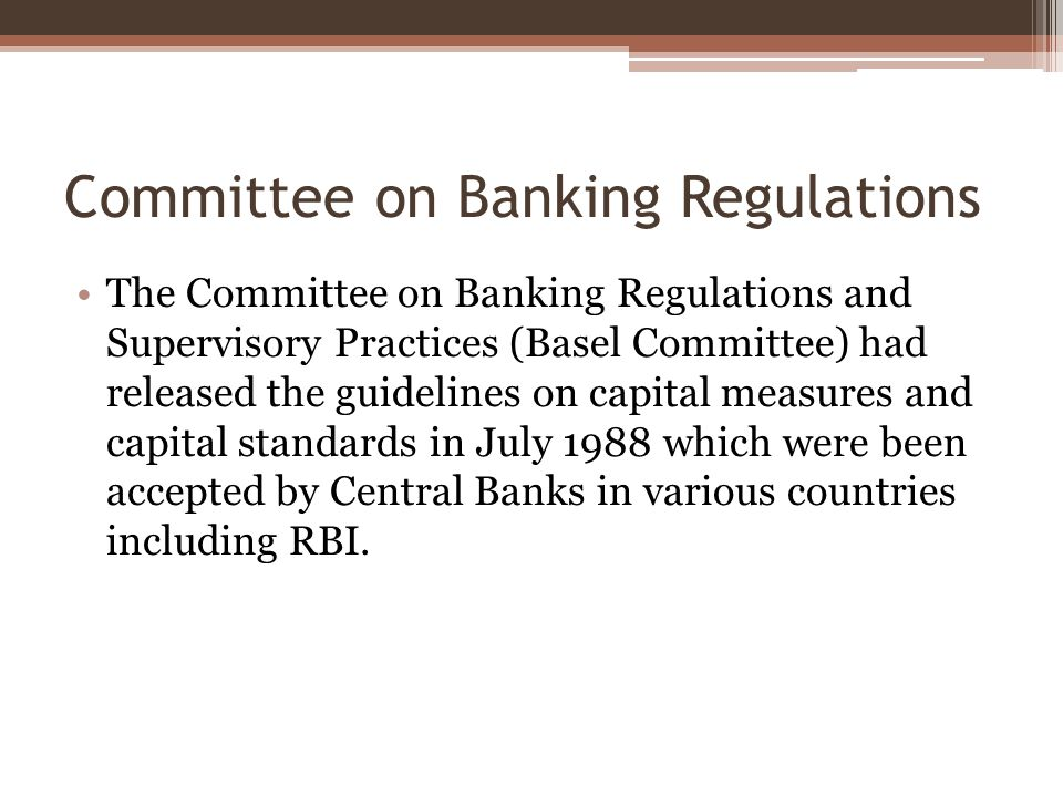 Committee on Banking Regulations The Committee on Banking Regulations and Supervisory Practices (Basel Committee) had released the guidelines on capital measures and capital standards in July 1988 which were been accepted by Central Banks in various countries including RBI.