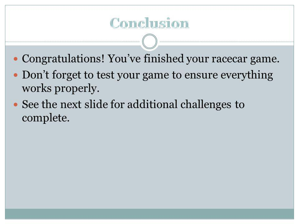 Congratulations. Youve finished your racecar game.