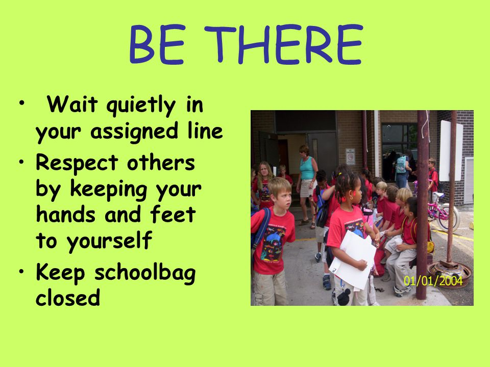 BE THERE Wait quietly in your assigned line Respect others by keeping your hands and feet to yourself Keep schoolbag closed