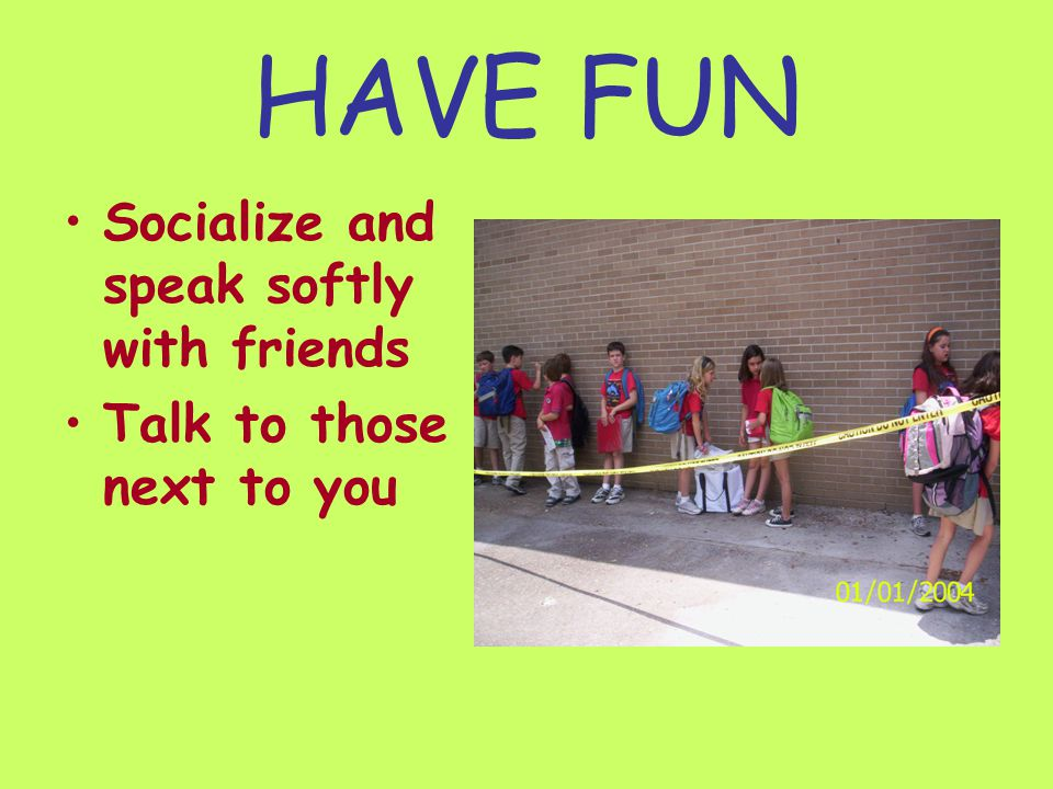 HAVE FUN Socialize and speak softly with friends Talk to those next to you