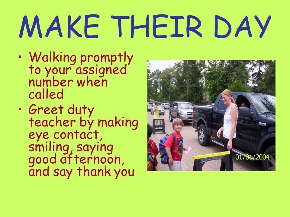 MAKE THEIR DAY Walking promptly to your assigned number when called Greet duty teacher by making eye contact, smiling, saying good afternoon, and say