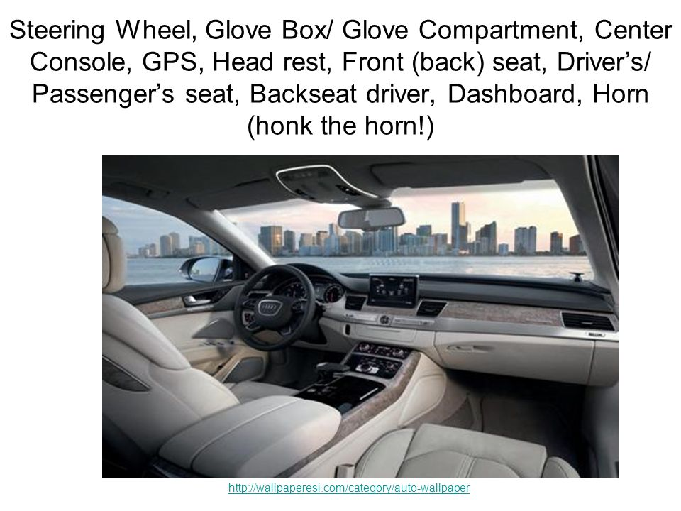 Steering Wheel, Glove Box/ Glove Compartment, Center Console, GPS, Head rest, Front (back) seat, Drivers/ Passengers seat, Backseat driver, Dashboard, Horn (honk the horn!) http://wallpaperesi.com/category/auto-wallpaper