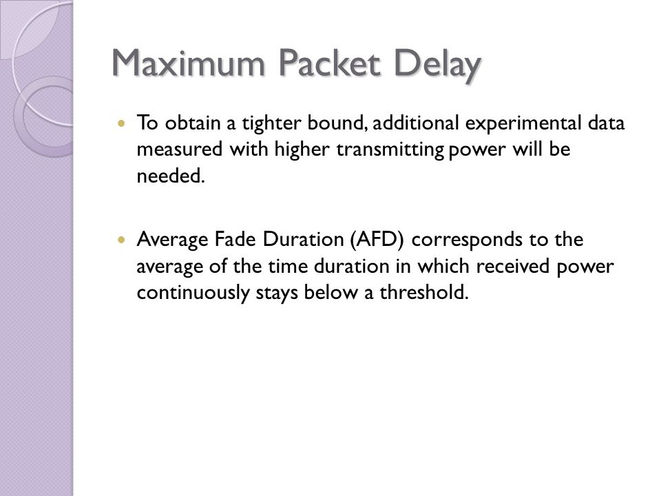 Maximum Packet Delay To obtain a tighter bound, additional experimental data measured with higher transmitting power will be needed. Average Fade Dura