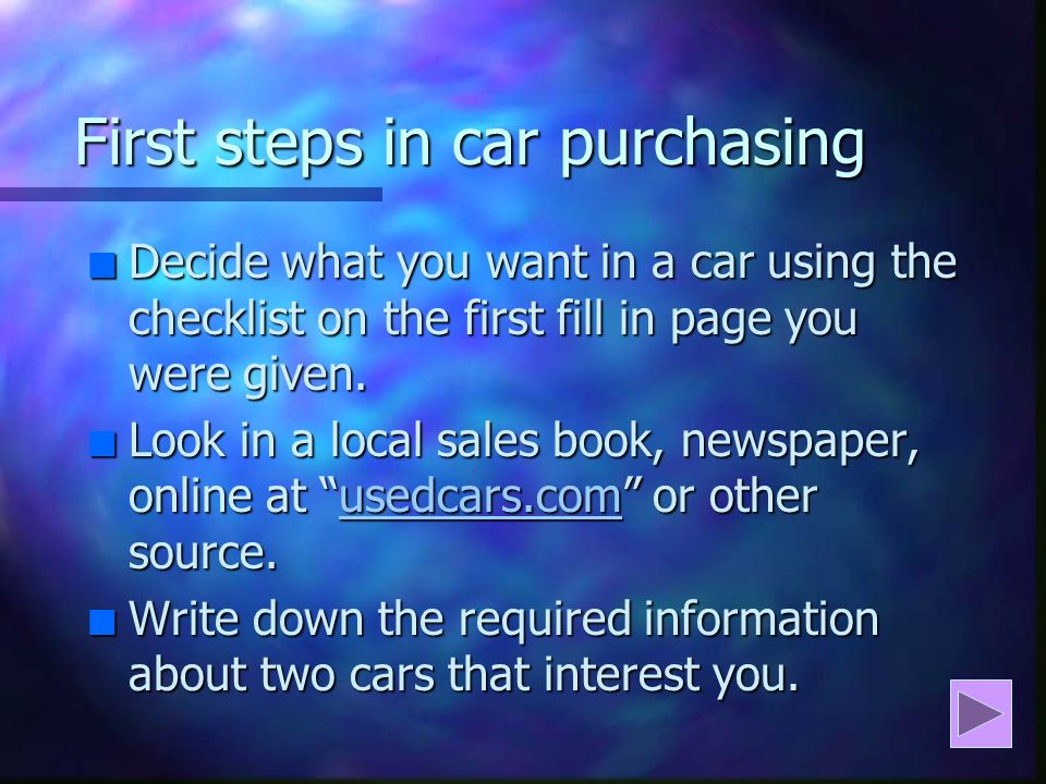 First steps in car purchasing n Decide what you want in a car using the checklist on the first fill in page you were given.