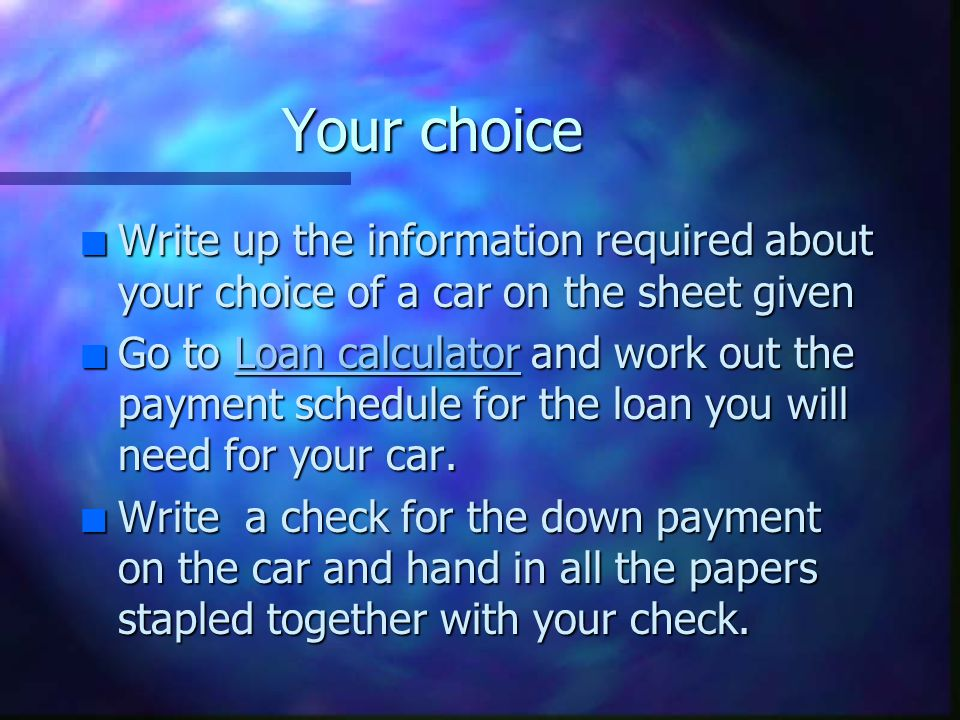 Your choice n Write up the information required about your choice of a car on the sheet given n Go to Loan calculator and work out the payment schedule for the loan you will need for your car.