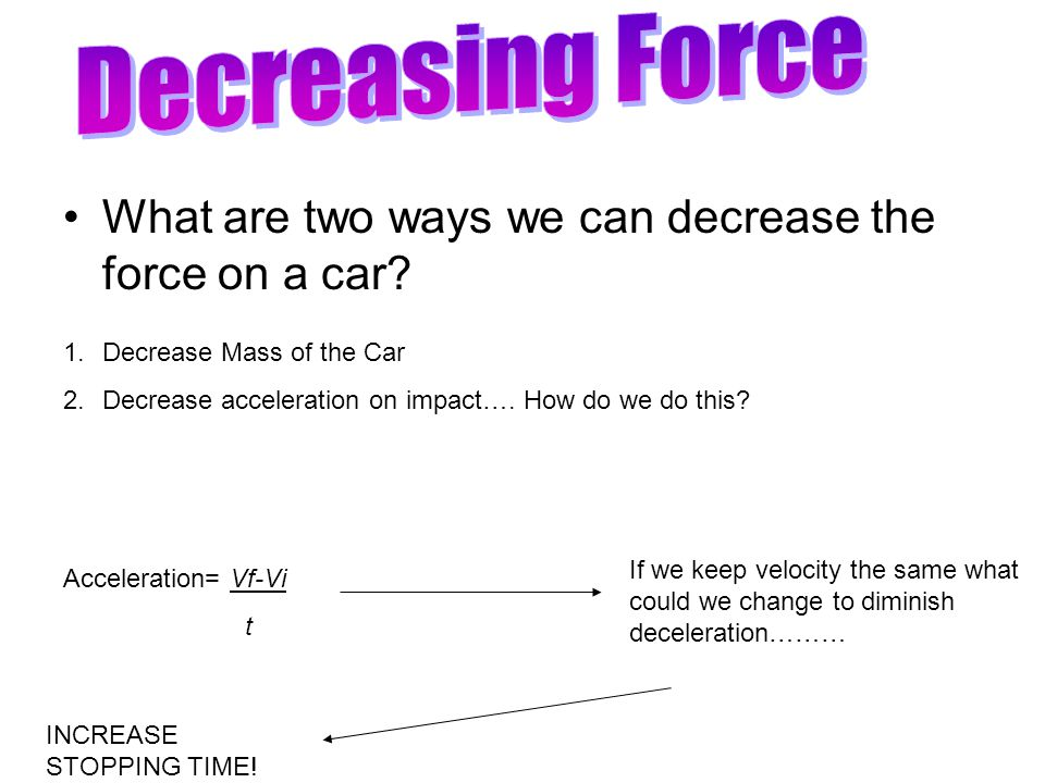 What are two ways we can decrease the force on a car.