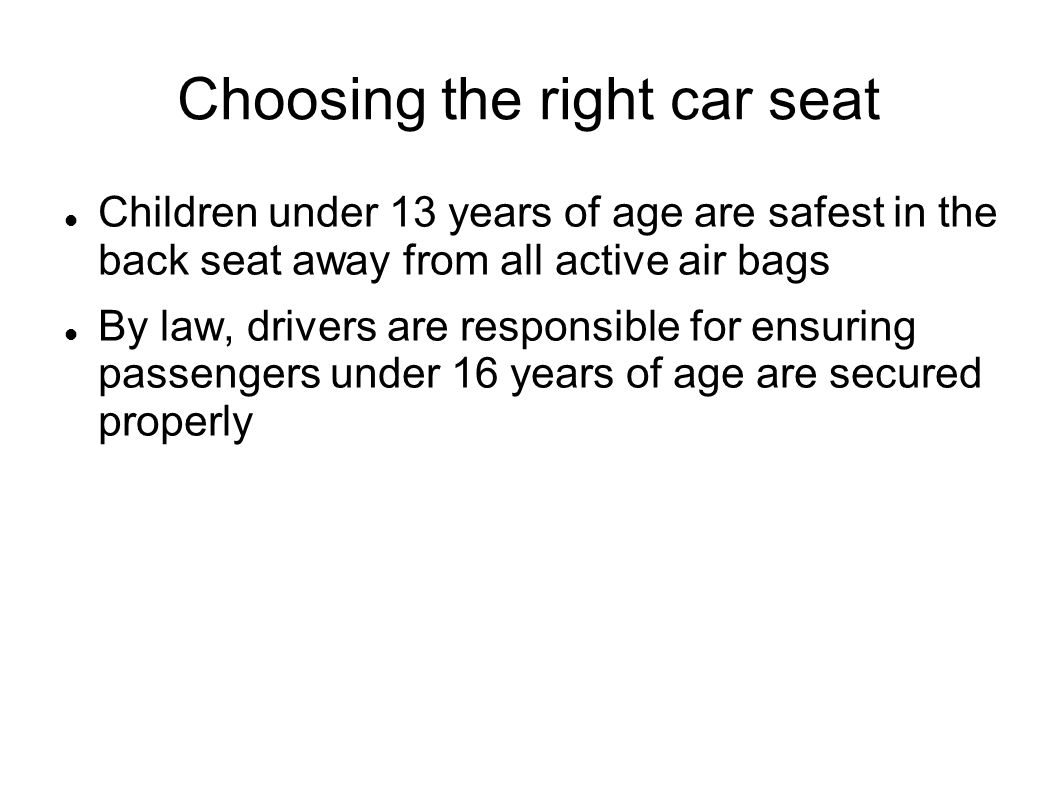 Choosing the right car seat Children under 13 years of age are safest in the back seat away from all active air bags By law, drivers are responsible f