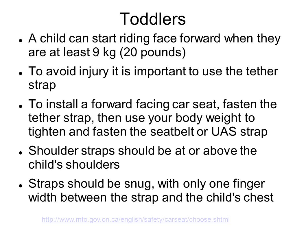 Toddlers A child can start riding face forward when they are at least 9 kg (20 pounds) To avoid injury it is important to use the tether strap To inst