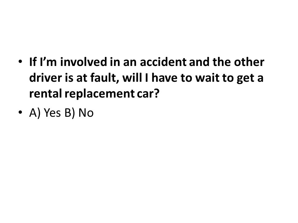 If Im involved in an accident and the other driver is at fault, will I have to wait to get a rental replacement car.
