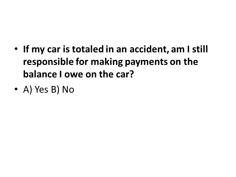 If my car is totaled in an accident, am I still responsible for making payments on the balance I owe on the car.