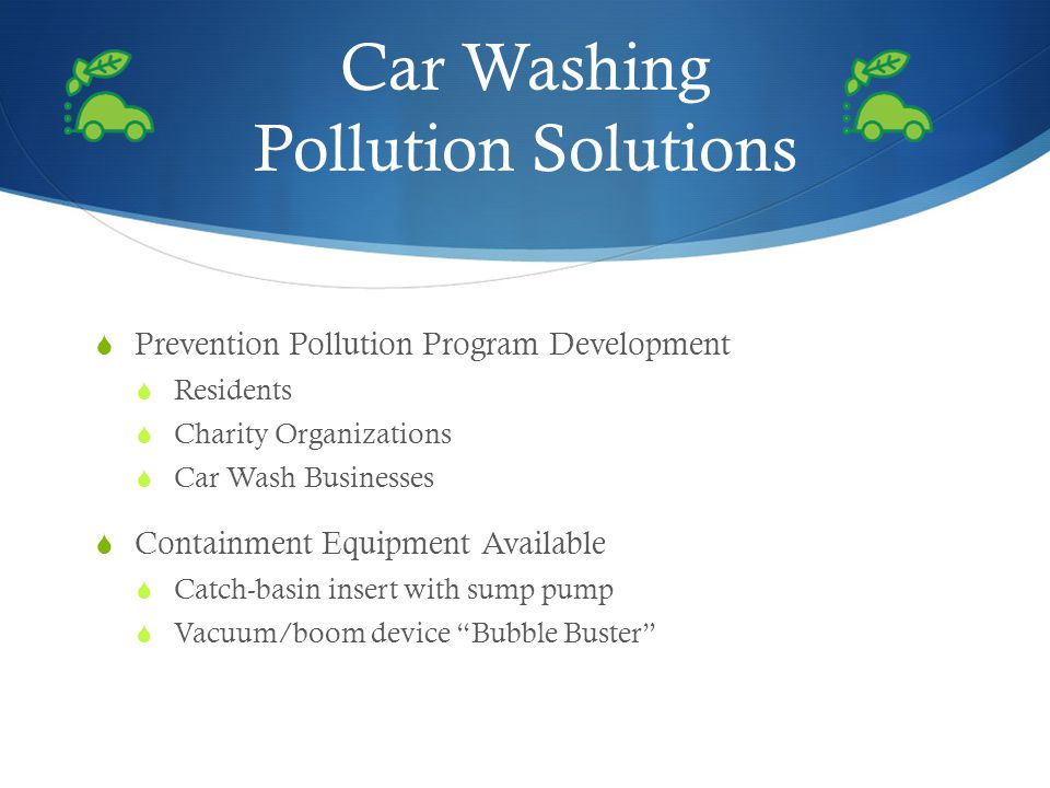 Car Washing Pollution Solutions Prevention Pollution Program Development Residents Charity Organizations Car Wash Businesses Containment Equipment Available Catch-basin insert with sump pump Vacuum/boom device Bubble Buster