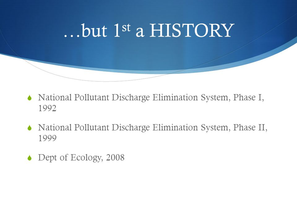 …but 1 st a HISTORY National Pollutant Discharge Elimination System, Phase I, 1992 National Pollutant Discharge Elimination System, Phase II, 1999 Dept of Ecology, 2008