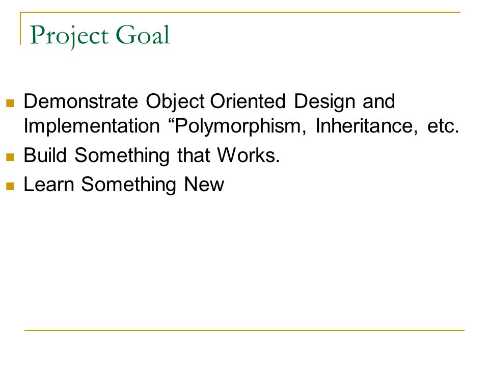 Project Goal Demonstrate Object Oriented Design and Implementation Polymorphism, Inheritance, etc.