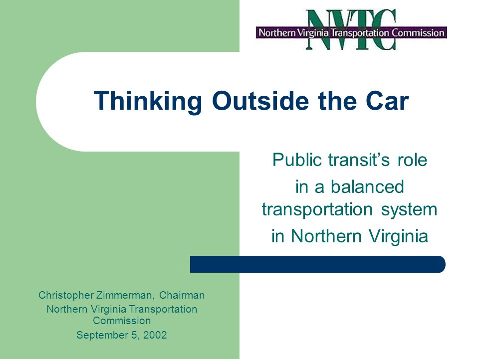 Thinking Outside the Car Public transits role in a balanced transportation system in Northern Virginia Christopher Zimmerman, Chairman Northern Virgin