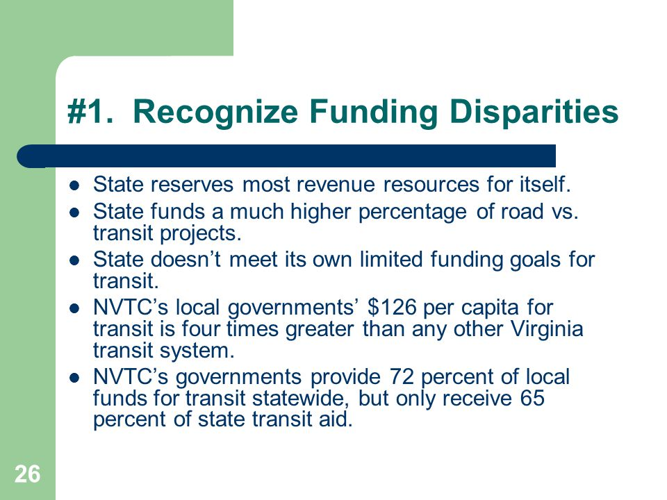 26 #1. Recognize Funding Disparities State reserves most revenue resources for itself. State funds a much higher percentage of road vs. transit projec