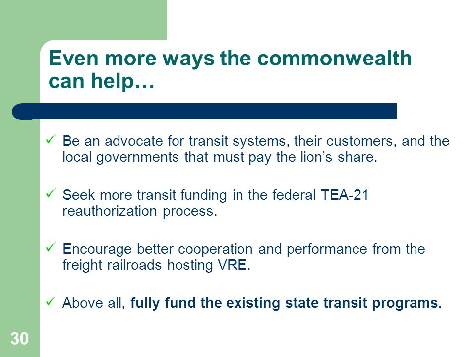 30 Even more ways the commonwealth can help… Be an advocate for transit systems, their customers, and the local governments that must pay the lions sh